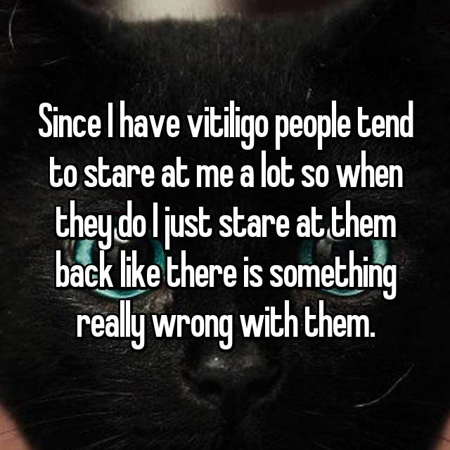 Since I have vitiligo people tend to stare at me a lot so when they do I just stare at them back like there is something really wrong with them.