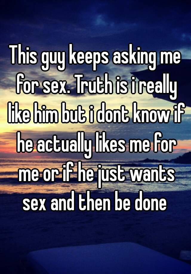 This guy keeps asking me for sex  Truth is i really like him but i