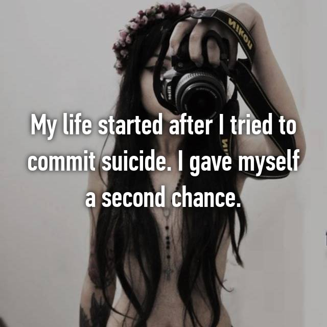 My life started after I tried to commit suicide. I gave myself a second chance.