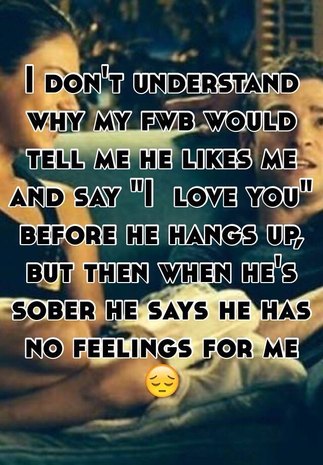 He says he has no feelings for me | He Has Feelings For Me But Isn't