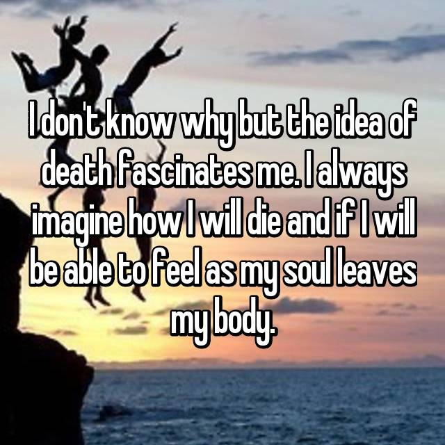 I don't know why but the idea of death fascinates me. I always imagine how I will die and if I will be able to feel as my soul leaves my body.