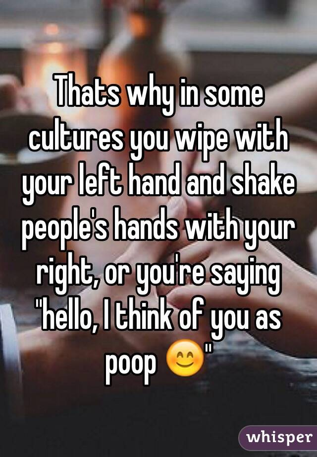 Thats why in some cultures you wipe with your left hand and