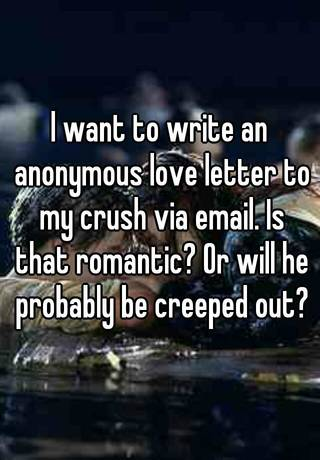 I want to write an anonymous love letter to my crush via email is i want to write an anonymous love letter to my crush via email is that romantic or will he probably be creeped out spiritdancerdesigns Choice Image