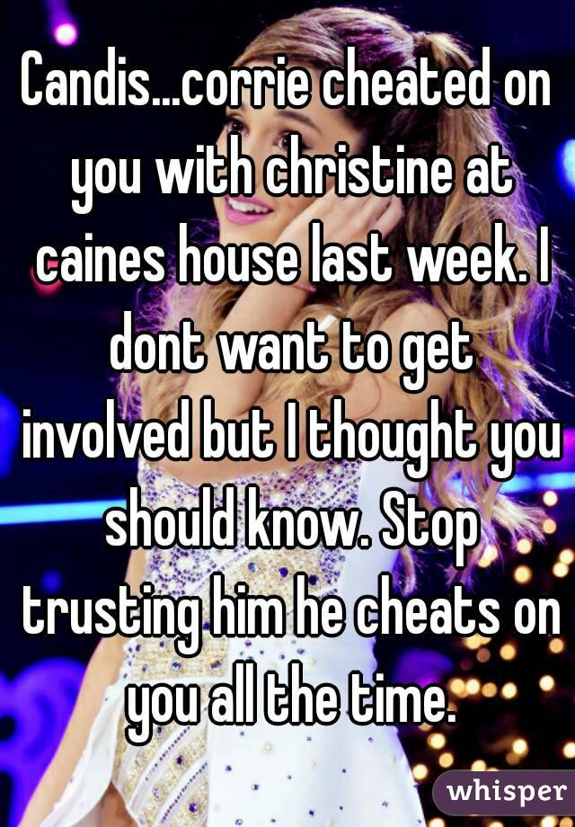 Candis...corrie cheated on you with christine at caines house last week. I dont want to get involved but I thought you should know. Stop trusting him he cheats on you all the time.