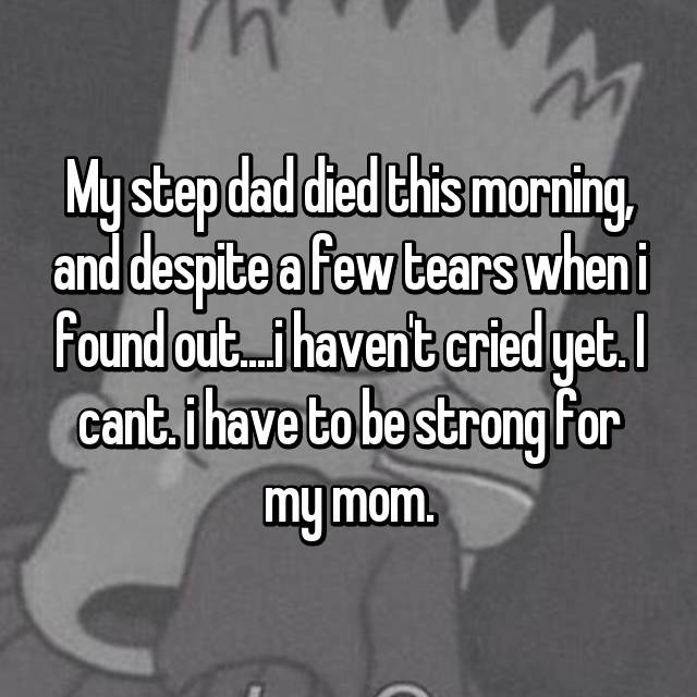 My step dad died this morning, and despite a few tears when i found out....i haven't cried yet. I cant. i have to be strong for my mom.