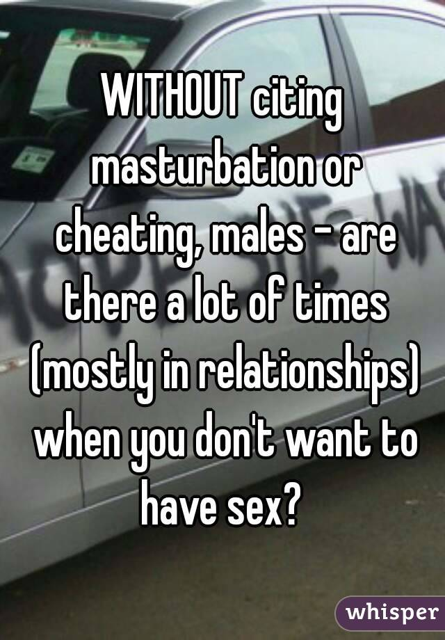 WITHOUT citing masturbation or cheating, males - are there a lot of times (mostly in relationships) when you don't want to have sex?