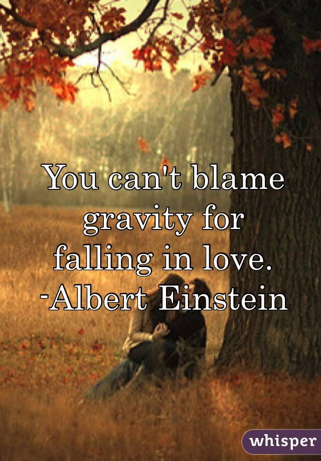 You can't blame  gravity for  falling in love.  -Albert Einstein