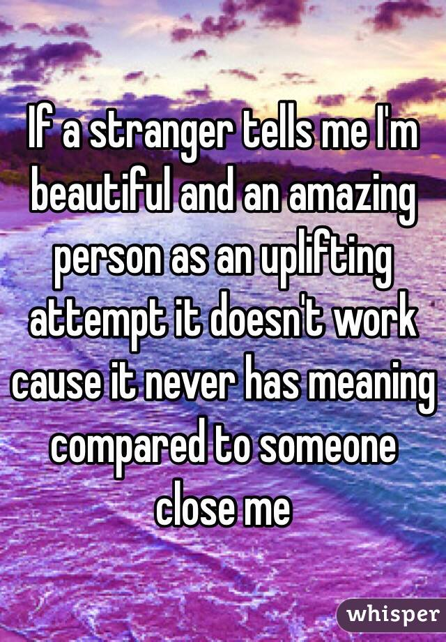 If a stranger tells me I'm beautiful and an amazing person as an uplifting attempt it doesn't work cause it never has meaning compared to someone close me