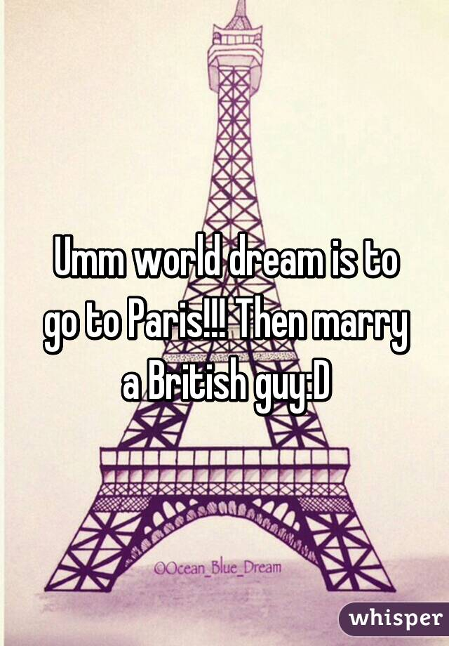 Umm world dream is to go to Paris!!! Then marry a British guy:D