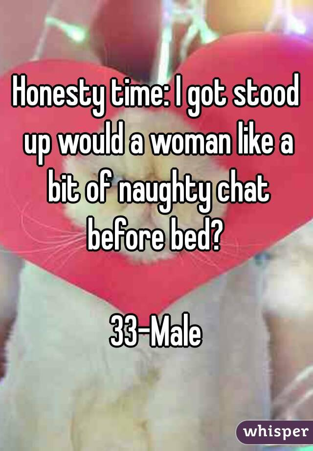 Honesty time: I got stood up would a woman like a bit of naughty chat before bed?   33-Male