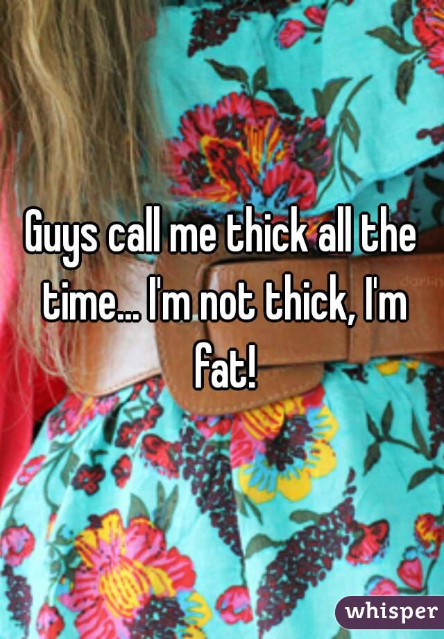 Guys call me thick all the time... I'm not thick, I'm fat!