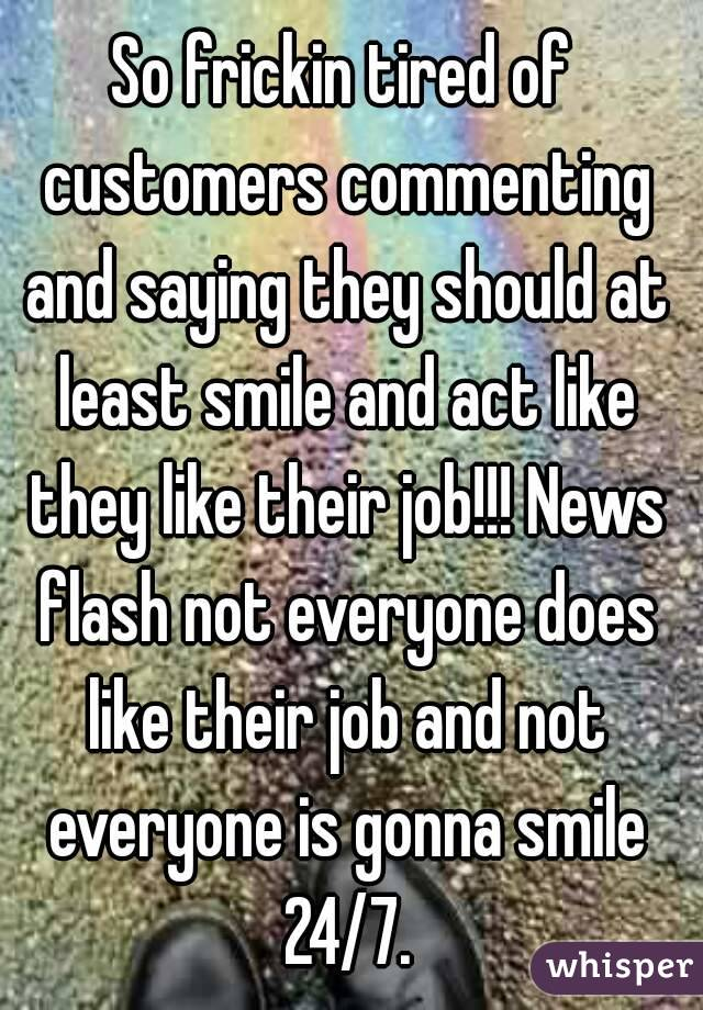 So frickin tired of customers commenting and saying they should at least smile and act like they like their job!!! News flash not everyone does like their job and not everyone is gonna smile 24/7.
