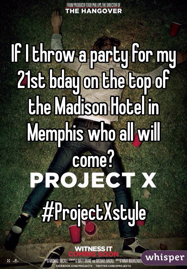 If I throw a party for my 21st bday on the top of the Madison Hotel in Memphis who all will come?   #ProjectXstyle