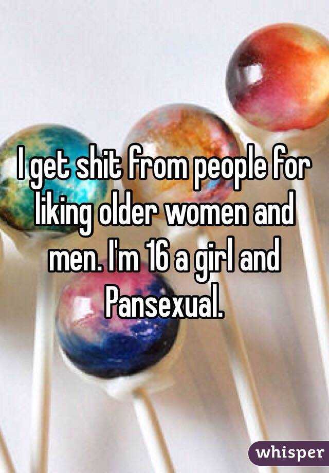 I get shit from people for liking older women and men. I'm 16 a girl and Pansexual.