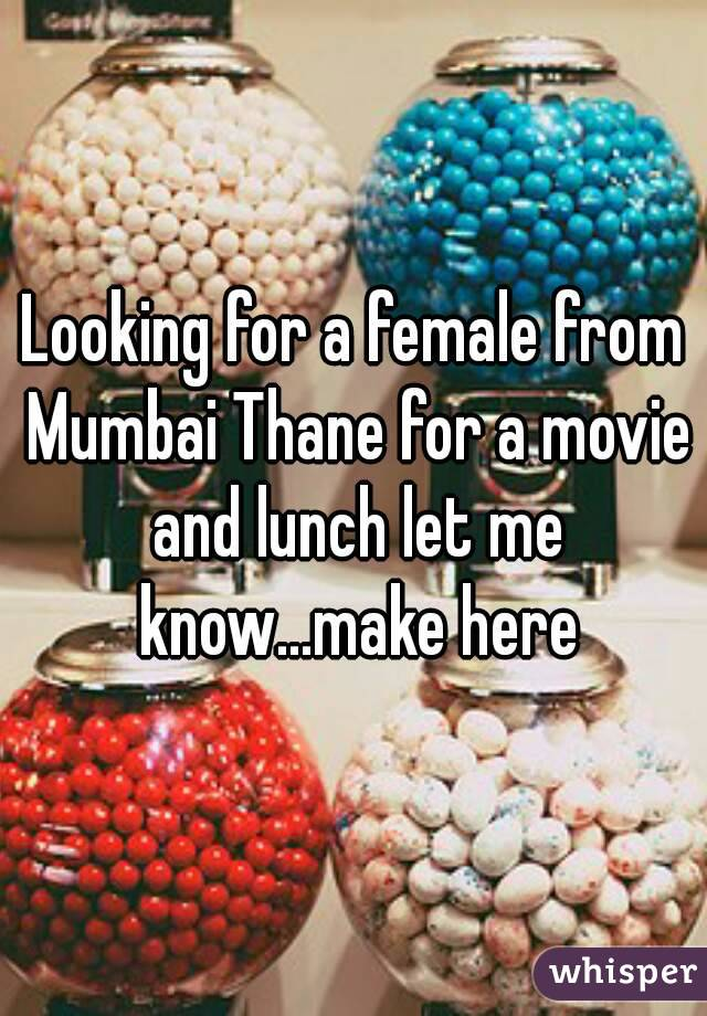 Looking for a female from Mumbai Thane for a movie and lunch let me know...make here