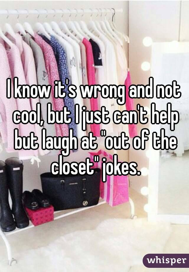 """I know it's wrong and not cool, but I just can't help but laugh at """"out of the closet"""" jokes."""