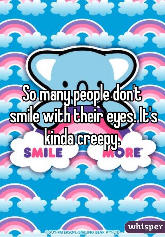 So many people don't  smile with their eyes. It's kinda creepy.