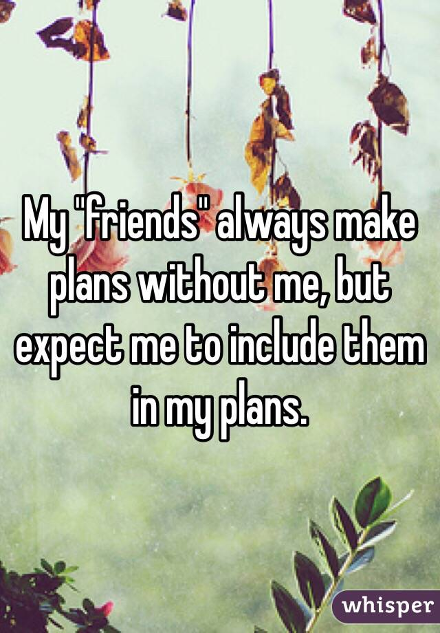 """My """"friends"""" always make plans without me, but expect me to include them in my plans."""