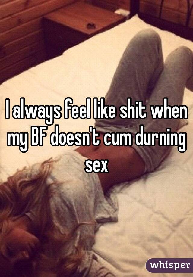 I always feel like shit when my BF doesn't cum durning sex