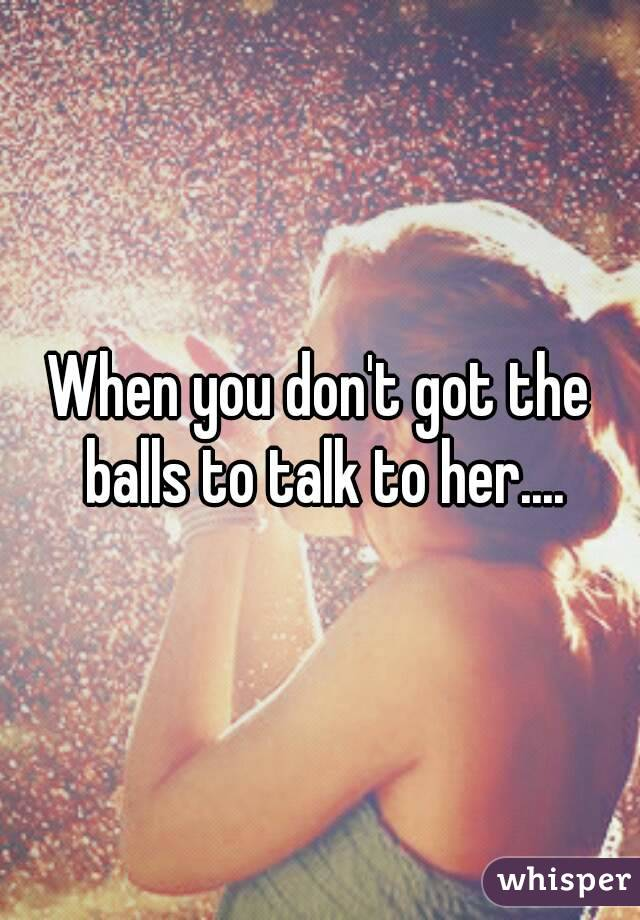 When you don't got the balls to talk to her....