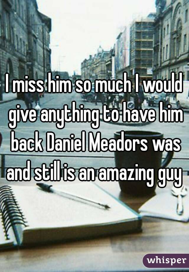 I miss him so much I would give anything to have him back Daniel Meadors was and still is an amazing guy