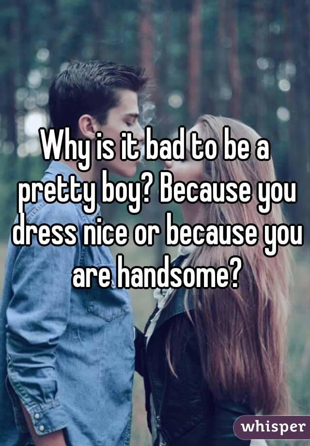 Why is it bad to be a pretty boy? Because you dress nice or because you are handsome?