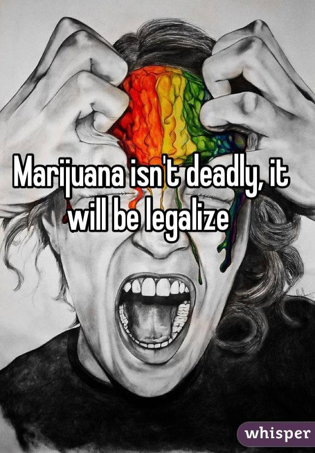 Marijuana isn't deadly, it will be legalize