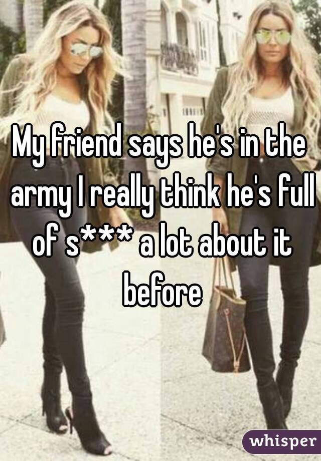 My friend says he's in the army I really think he's full of s*** a lot about it before