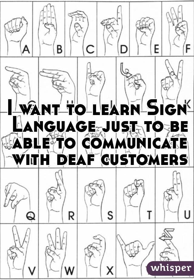 I want to learn Sign Language just to be able to communicate with deaf customers