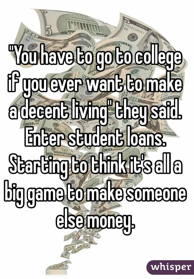 """""""You have to go to college if you ever want to make a decent living"""" they said.  Enter student loans.  Starting to think it's all a big game to make someone else money."""