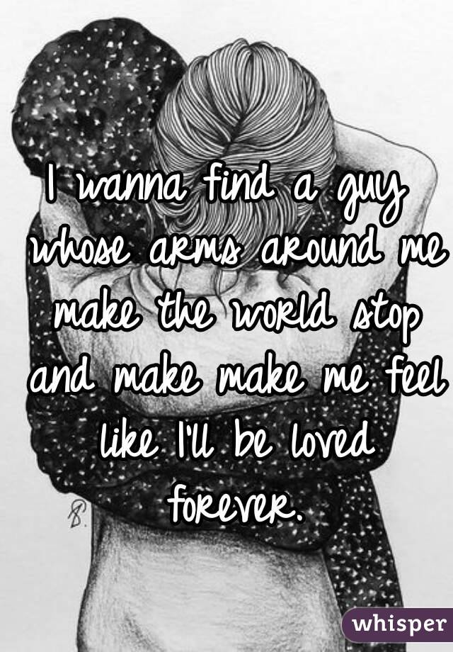 I wanna find a guy whose arms around me make the world stop and make make me feel like I'll be loved forever.