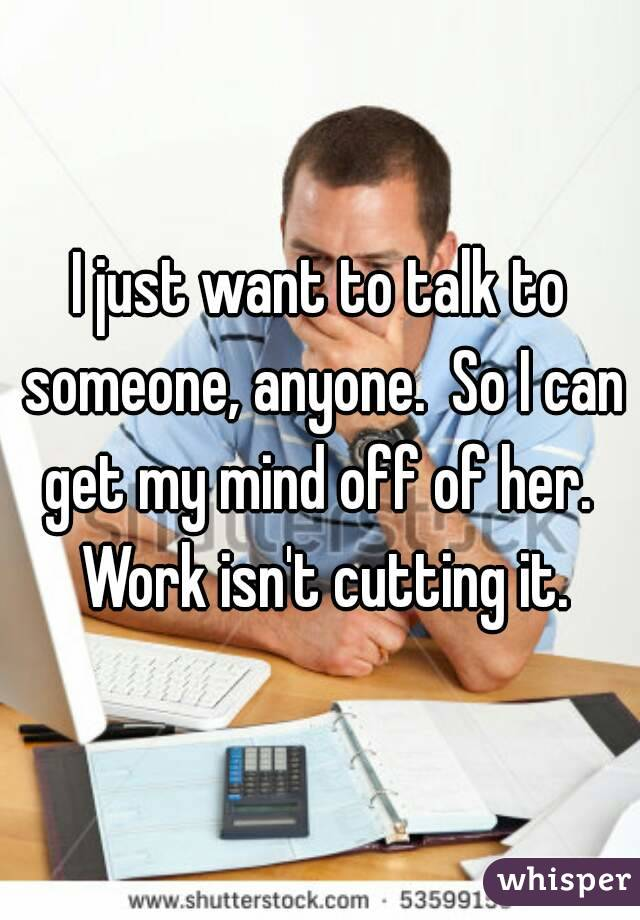 I just want to talk to someone, anyone.  So I can get my mind off of her.  Work isn't cutting it.