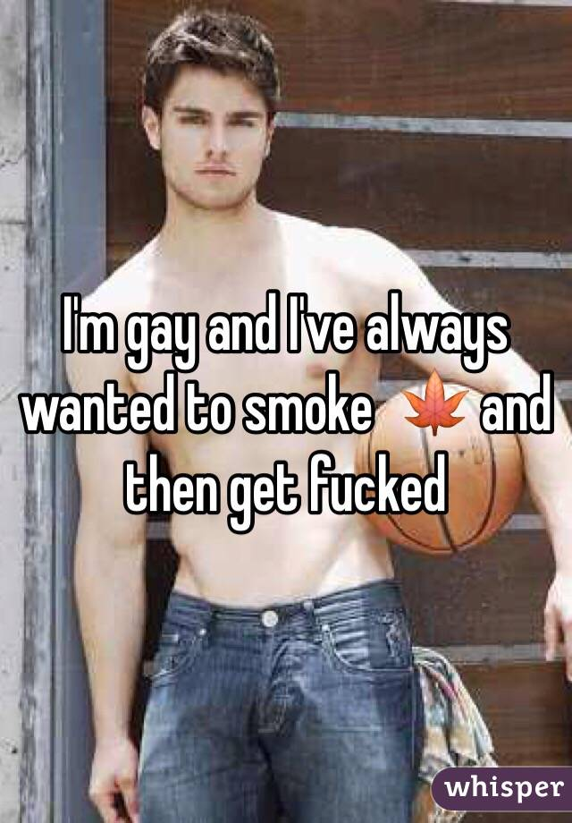 I'm gay and I've always wanted to smoke  🍁 and then get fucked