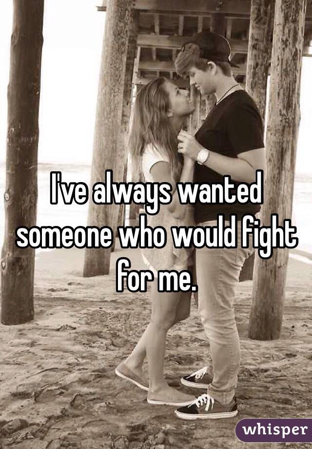 I've always wanted someone who would fight for me.