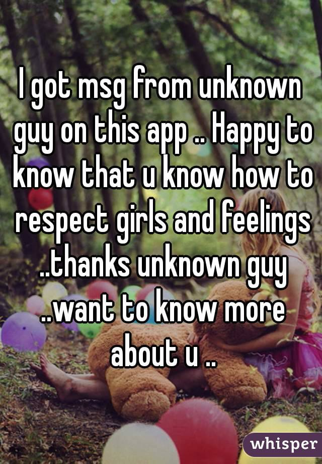 I got msg from unknown guy on this app .. Happy to know that u know how to respect girls and feelings ..thanks unknown guy ..want to know more about u ..