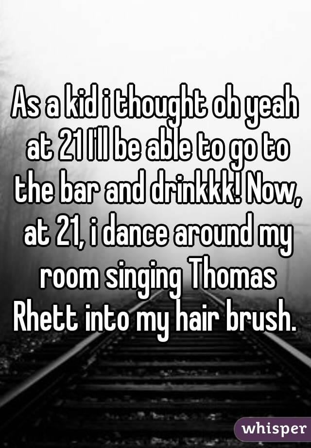As a kid i thought oh yeah at 21 I'll be able to go to the bar and drinkkk! Now, at 21, i dance around my room singing Thomas Rhett into my hair brush.