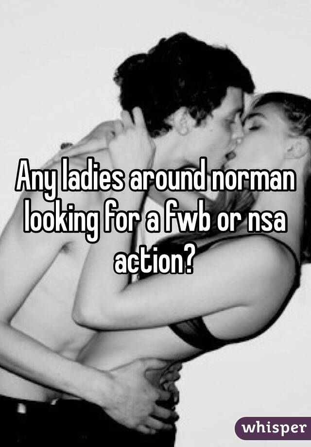 Any ladies around norman looking for a fwb or nsa action?