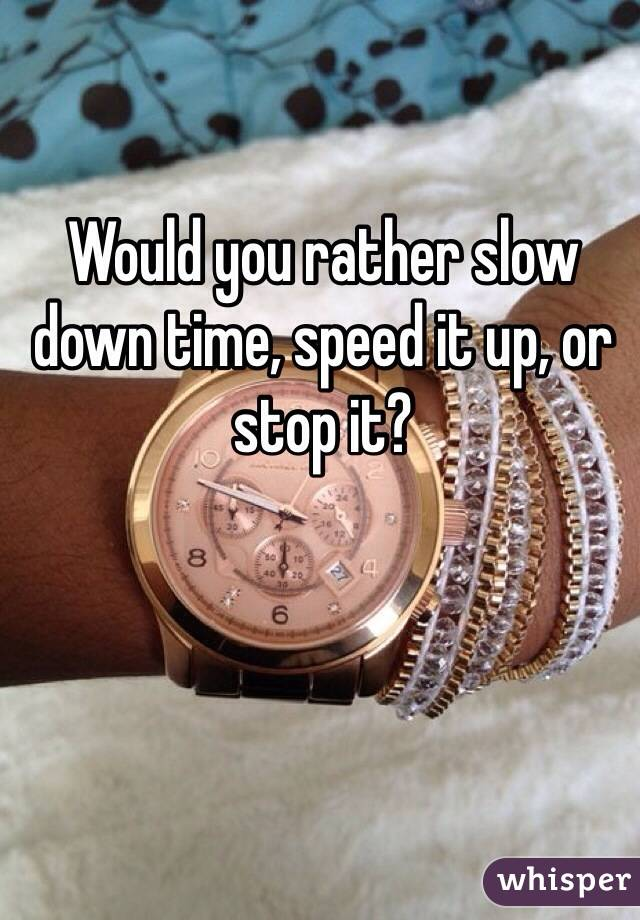 Would you rather slow down time, speed it up, or stop it?