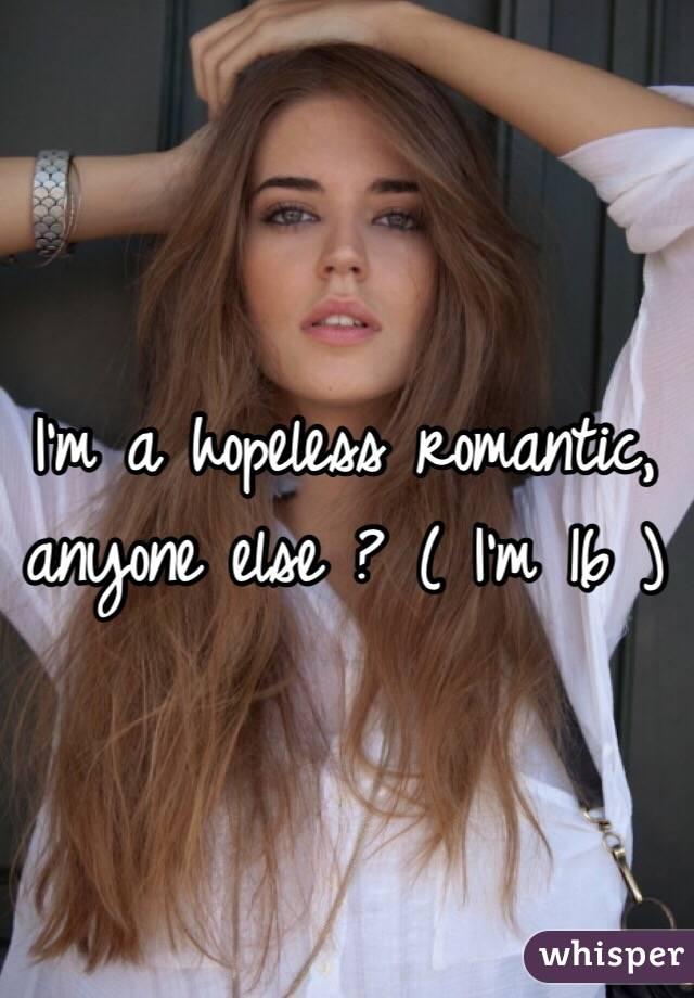 I'm a hopeless romantic, anyone else ? ( I'm 16 )