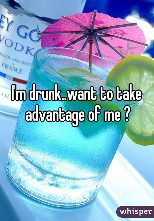 I'm drunk..want to take advantage of me ?