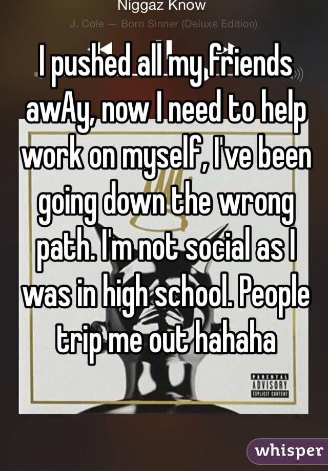 I pushed all my friends awAy, now I need to help work on myself, I've been going down the wrong path. I'm not social as I was in high school. People trip me out hahaha