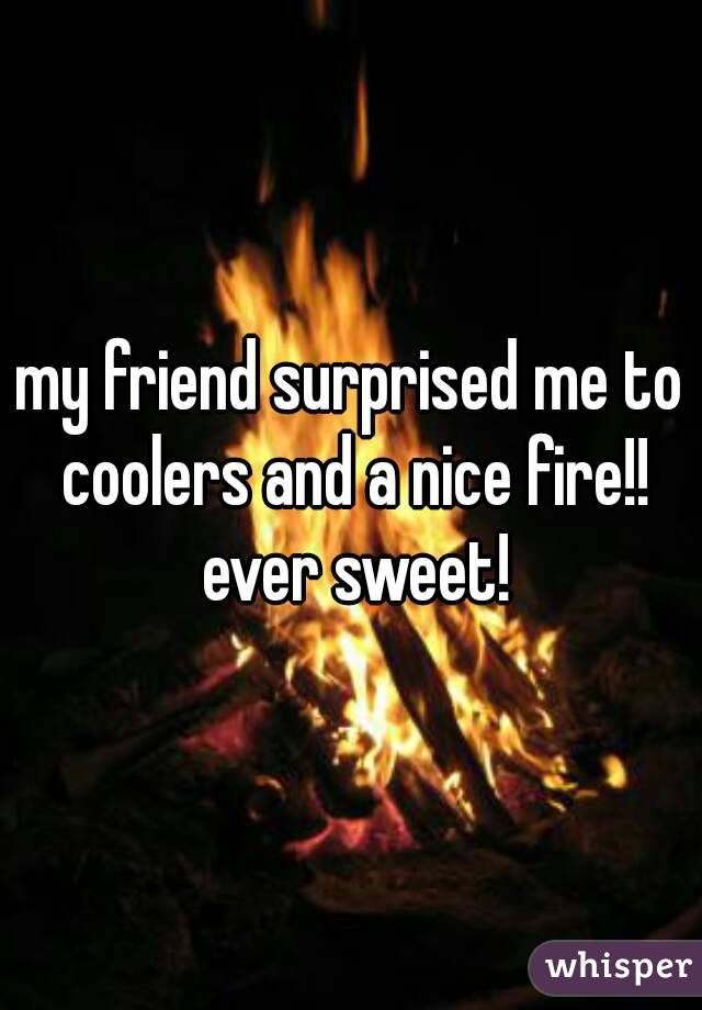 my friend surprised me to coolers and a nice fire!! ever sweet!