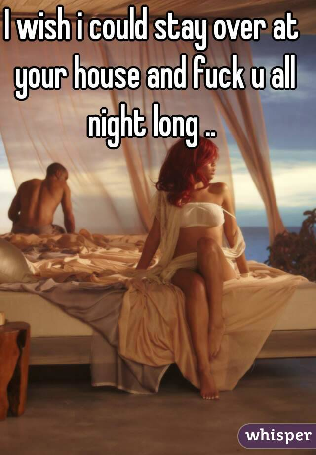 I wish i could stay over at your house and fuck u all night long ..