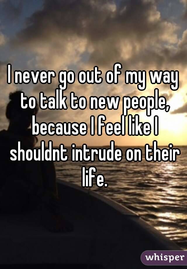 I never go out of my way to talk to new people, because I feel like I shouldnt intrude on their life.