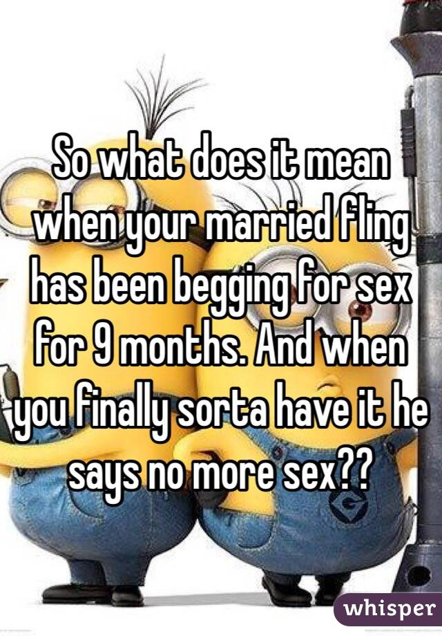 So what does it mean when your married fling has been begging for sex for 9 months. And when you finally sorta have it he says no more sex??