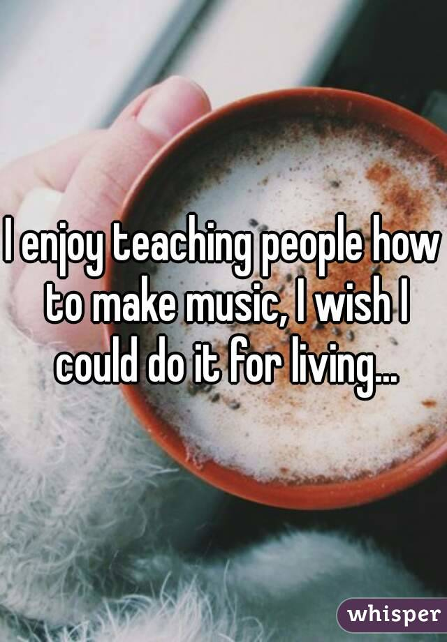 I enjoy teaching people how to make music, I wish I could do it for living...