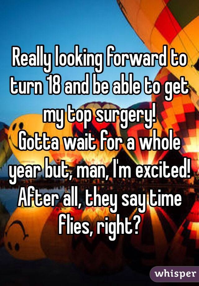 Really looking forward to turn 18 and be able to get my top surgery! Gotta wait for a whole year but, man, I'm excited! After all, they say time flies, right?