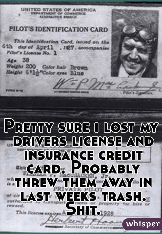 Pretty sure i lost my drivers license and insurance credit card. Probably threw them away in last weeks trash. Shit.