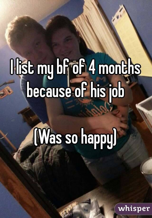 I list my bf of 4 months because of his job   (Was so happy)