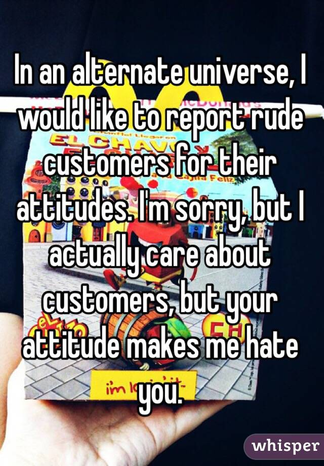 In an alternate universe, I would like to report rude customers for their attitudes. I'm sorry, but I actually care about customers, but your attitude makes me hate you.